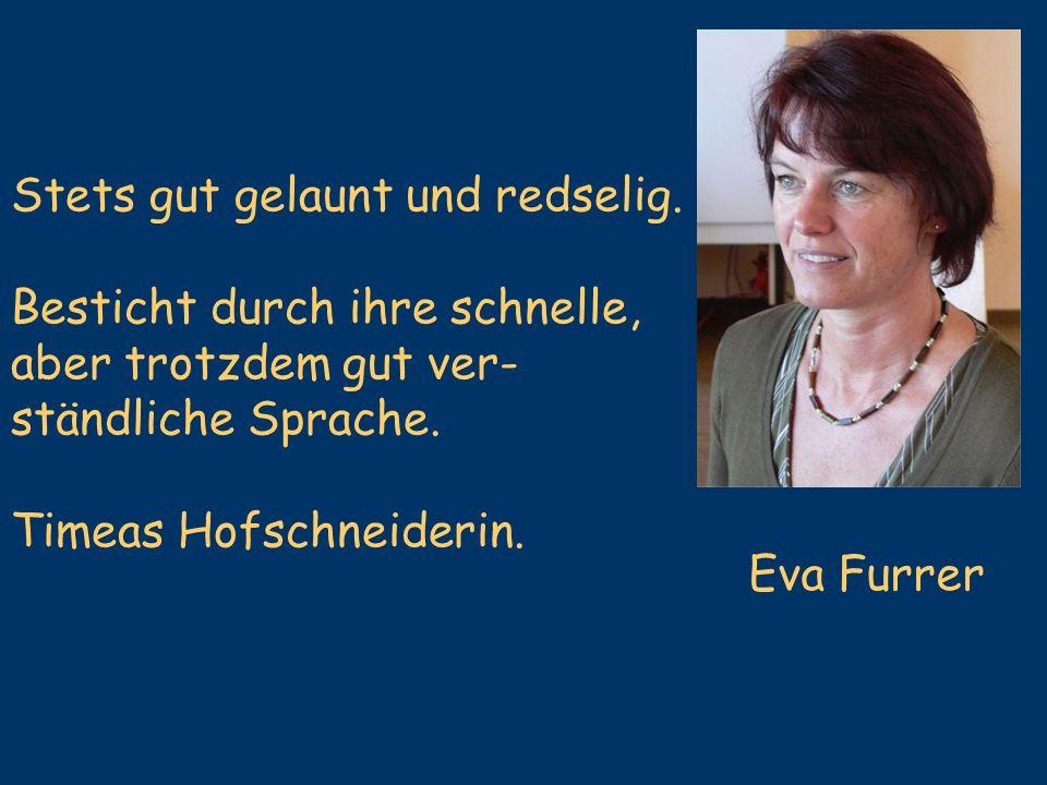 Eva Furrer Stets gut gelaunt und redselig. Besticht durch ihre schnelle, aber trotzdem gut ver- ständliche Sprache. Timeas Hofschneiderin.