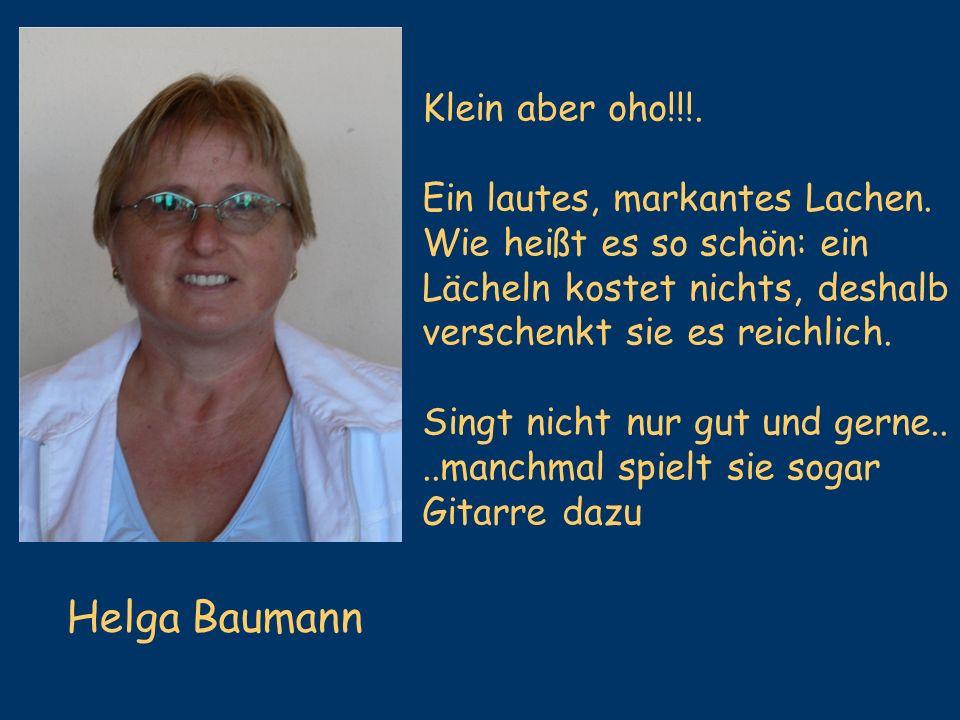 Helga Baumann Klein aber oho!!!. Ein lautes, markantes Lachen. Wie heißt es so schön: ein Lächeln kostet nichts, deshalb verschenkt sie es reichlich.