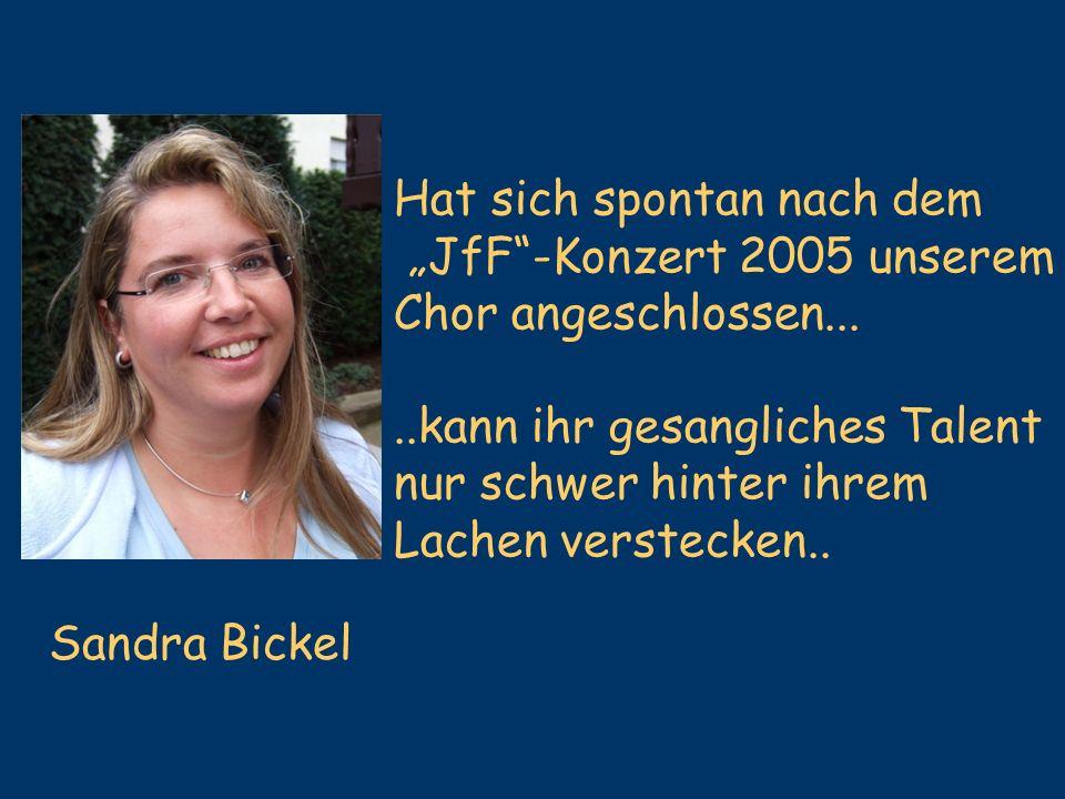 Sandra Bickel Hat sich spontan nach dem JfF-Konzert 2005 unserem Chor angeschlossen.....kann ihr gesangliches Talent nur schwer hinter ihrem Lachen ve