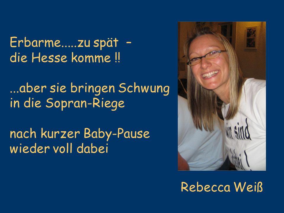 Erbarme.....zu spät – die Hesse komme !!...aber sie bringen Schwung in die Sopran-Riege nach kurzer Baby-Pause wieder voll dabei Rebecca Weiß