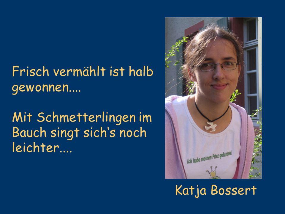 Katja Bossert Frisch vermählt ist halb gewonnen.... Mit Schmetterlingen im Bauch singt sichs noch leichter....