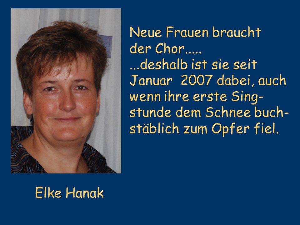 Elke Hanak Neue Frauen braucht der Chor........deshalb ist sie seit Januar 2007 dabei, auch wenn ihre erste Sing- stunde dem Schnee buch- stäblich zum