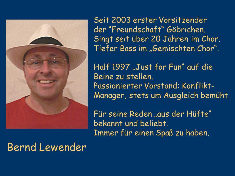 Bernd Lewender Seit 2003 erster Vorsitzender der Freundschaft Göbrichen. Singt seit über 20 Jahren im Chor. Tiefer Bass im Gemischten Chor. Half 1997
