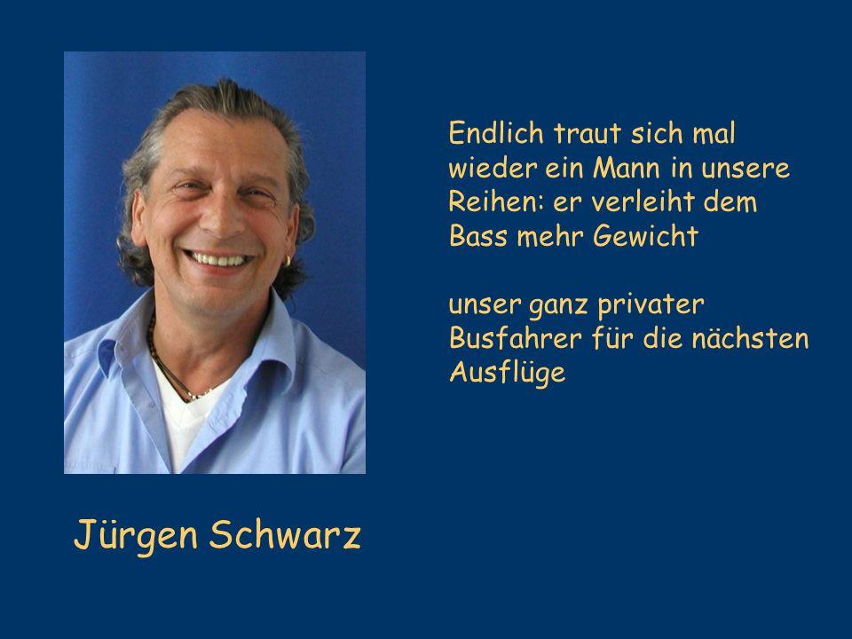 Jürgen Schwarz Endlich traut sich mal wieder ein Mann in unsere Reihen: er verleiht dem Bass mehr Gewicht unser ganz privater Busfahrer für die nächst