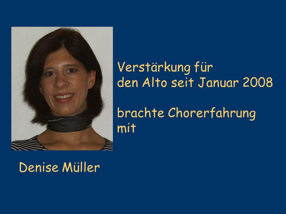 Denise Müller Verstärkung für den Alto seit Januar 2008 brachte Chorerfahrung mit