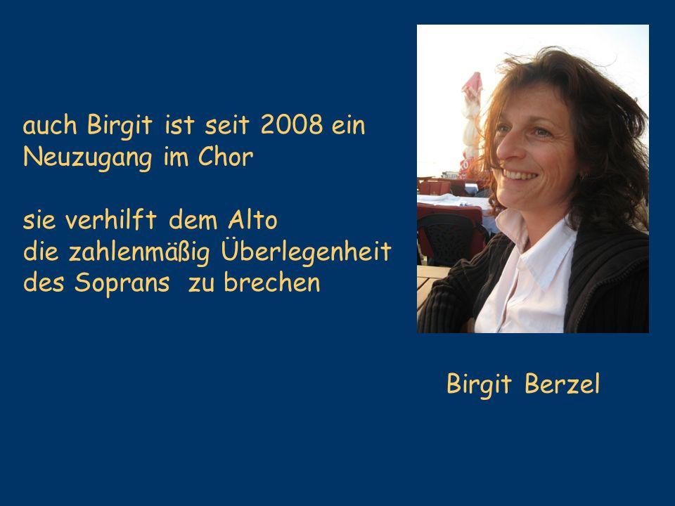 Birgit Berzel auch Birgit ist seit 2008 ein Neuzugang im Chor sie verhilft dem Alto die zahlenmäßig Überlegenheit des Soprans zu brechen