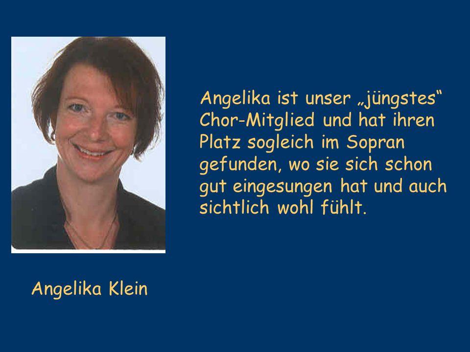 Angelika Klein Angelika ist unser jüngstes Chor-Mitglied und hat ihren Platz sogleich im Sopran gefunden, wo sie sich schon gut eingesungen hat und au