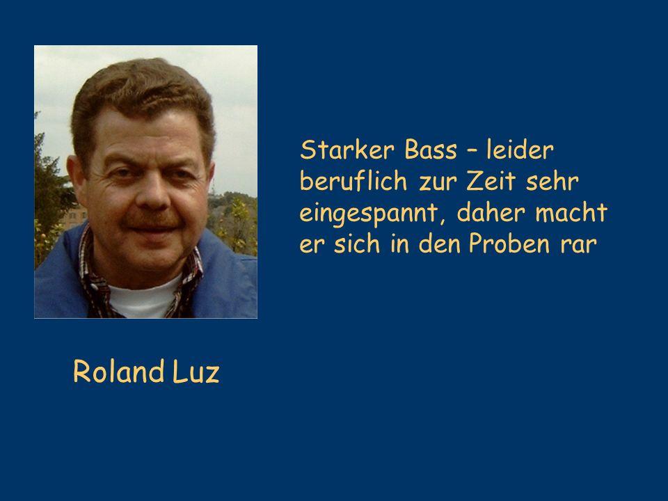Roland Luz Starker Bass – leider beruflich zur Zeit sehr eingespannt, daher macht er sich in den Proben rar