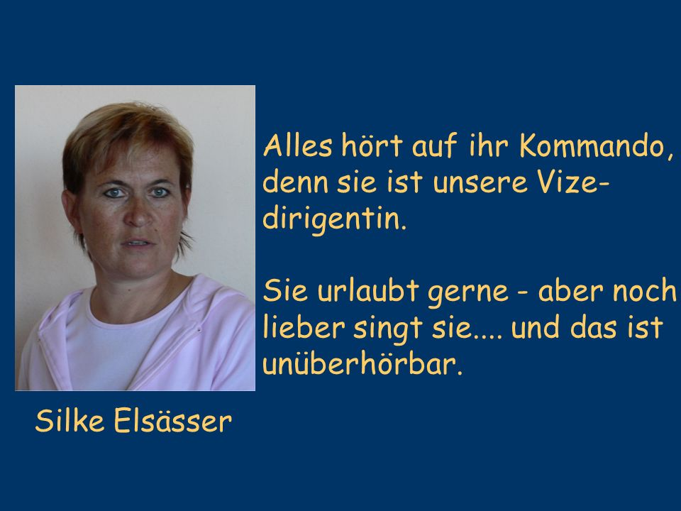 Silke Elsässer Alles hört auf ihr Kommando, denn sie ist unsere Vize- dirigentin. Sie urlaubt gerne - aber noch lieber singt sie.... und das ist unübe