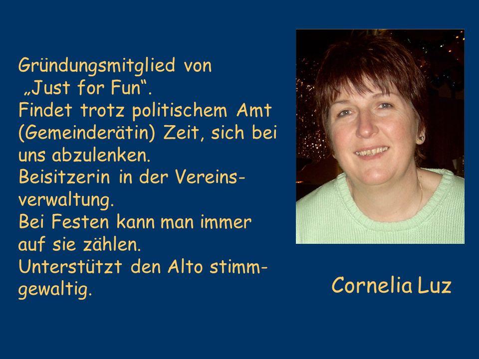 Cornelia Luz Gründungsmitglied von Just for Fun. Findet trotz politischem Amt (Gemeinderätin) Zeit, sich bei uns abzulenken. Beisitzerin in der Verein