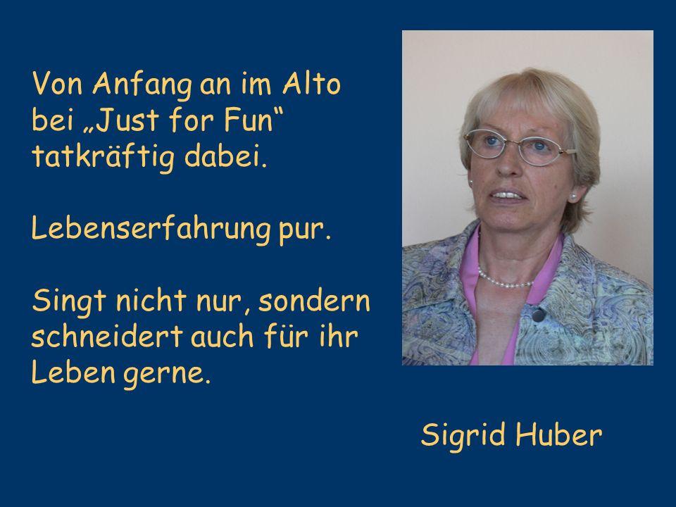 Sigrid Huber Von Anfang an im Alto bei Just for Fun tatkräftig dabei. Lebenserfahrung pur. Singt nicht nur, sondern schneidert auch für ihr Leben gern