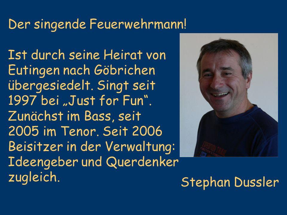 Stephan Dussler Der singende Feuerwehrmann! Ist durch seine Heirat von Eutingen nach Göbrichen übergesiedelt. Singt seit 1997 bei Just for Fun. Zunäch