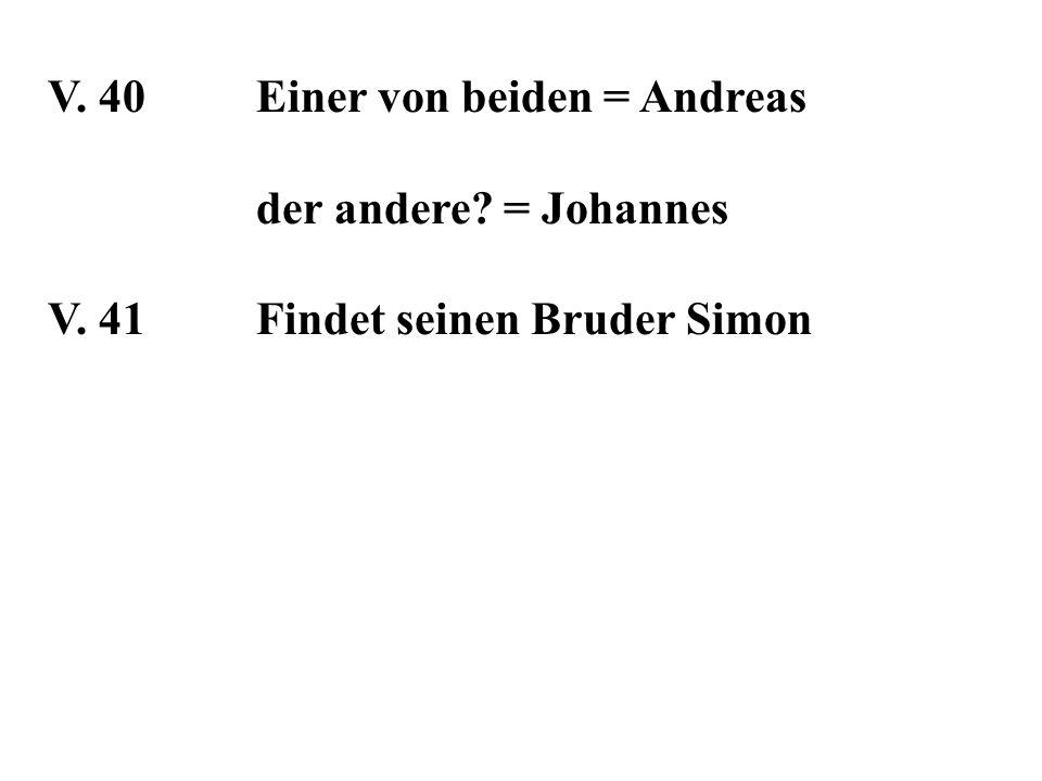 V. 40Einer von beiden = Andreas der andere? = Johannes V. 41Findet seinen Bruder Simon