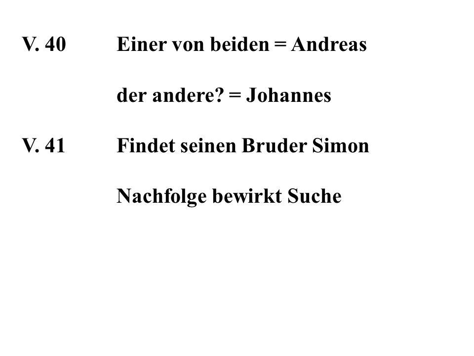 V. 40Einer von beiden = Andreas der andere? = Johannes V. 41Findet seinen Bruder Simon Nachfolge bewirkt Suche