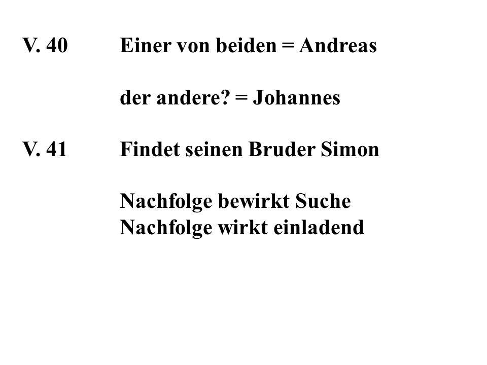 V. 40Einer von beiden = Andreas der andere? = Johannes V. 41Findet seinen Bruder Simon Nachfolge bewirkt Suche Nachfolge wirkt einladend