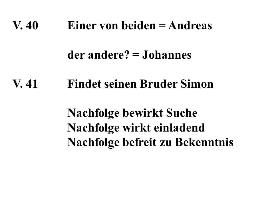 V. 40Einer von beiden = Andreas der andere? = Johannes V. 41Findet seinen Bruder Simon Nachfolge bewirkt Suche Nachfolge wirkt einladend Nachfolge bef