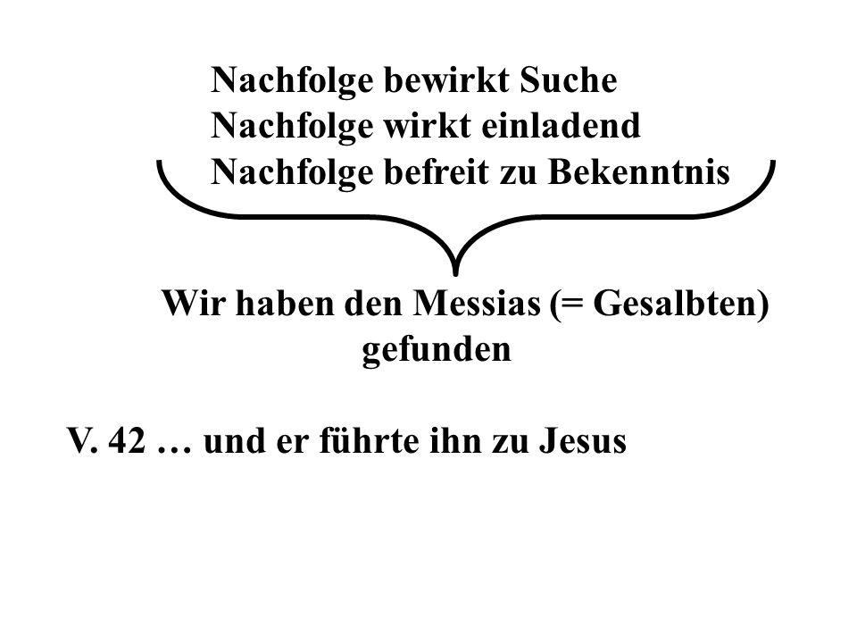 Nachfolge bewirkt Suche Nachfolge wirkt einladend Nachfolge befreit zu Bekenntnis Wir haben den Messias (= Gesalbten) gefunden V. 42 … und er führte i