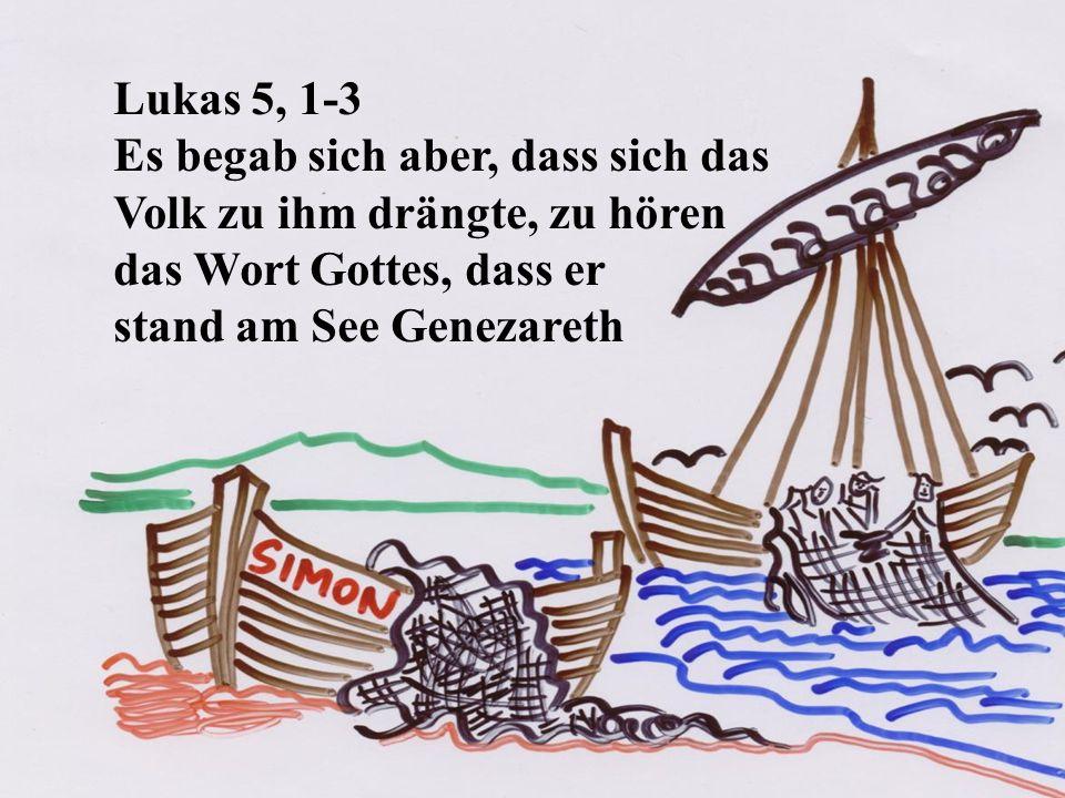 Lukas 5, 1-3 Es begab sich aber, dass sich das Volk zu ihm drängte, zu hören das Wort Gottes, dass er stand am See Genezareth