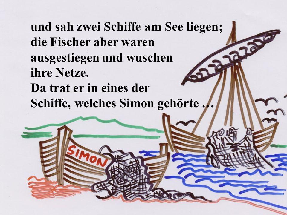 und sah zwei Schiffe am See liegen; die Fischer aber waren ausgestiegen und wuschen ihre Netze. Da trat er in eines der Schiffe, welches Simon gehörte