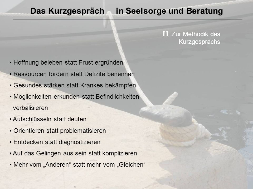 Das Kurzgespräch in Seelsorge und Beratung I I Zur Methodik des Kurzgesprächs Hoffnung beleben statt Frust ergründen Ressourcen fördern statt Defizite