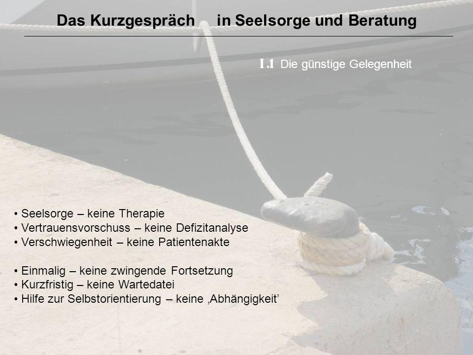 Das Kurzgespräch in Seelsorge und Beratung I.1 Die günstige Gelegenheit Seelsorge – keine Therapie Vertrauensvorschuss – keine Defizitanalyse Verschwi