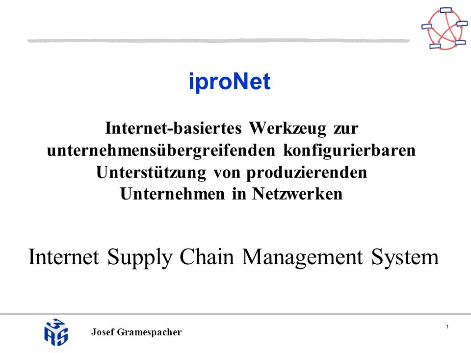 1 Josef Gramespacher iproNet Internet Supply Chain Management System Internet-basiertes Werkzeug zur unternehmensübergreifenden konfigurierbaren Unterstützung von produzierenden Unternehmen in Netzwerken
