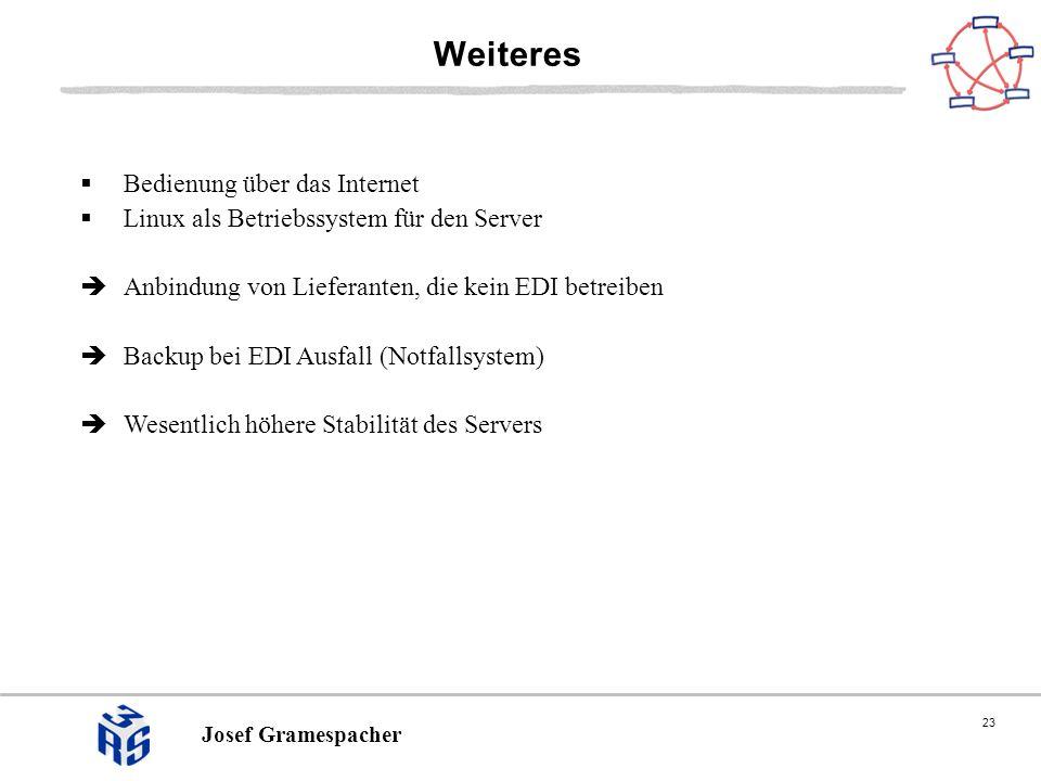 23 Josef Gramespacher Weiteres Bedienung über das Internet Linux als Betriebssystem für den Server Anbindung von Lieferanten, die kein EDI betreiben Backup bei EDI Ausfall (Notfallsystem) Wesentlich höhere Stabilität des Servers