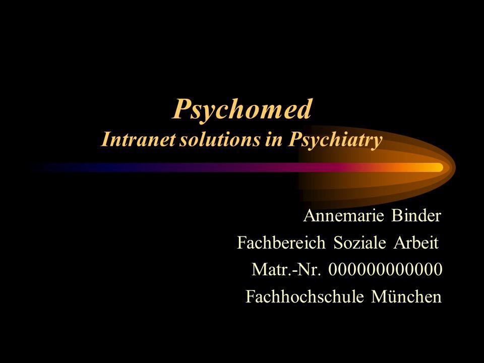 Psychomed Intranet solutions in Psychiatry Annemarie Binder Fachbereich Soziale Arbeit Matr.-Nr.