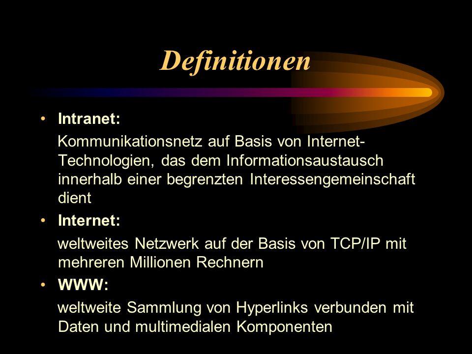 Definitionen Intranet: Kommunikationsnetz auf Basis von Internet- Technologien, das dem Informationsaustausch innerhalb einer begrenzten Interessengemeinschaft dient Internet: weltweites Netzwerk auf der Basis von TCP/IP mit mehreren Millionen Rechnern WWW: weltweite Sammlung von Hyperlinks verbunden mit Daten und multimedialen Komponenten