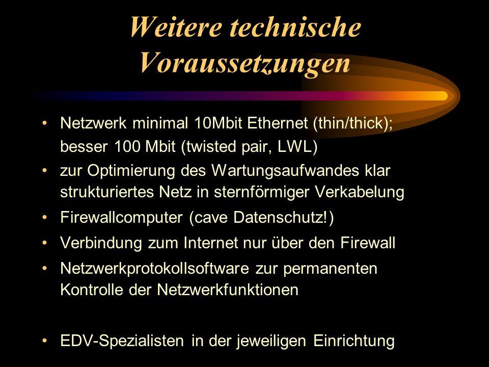 Weitere technische Voraussetzungen Netzwerk minimal 10Mbit Ethernet (thin/thick); besser 100 Mbit (twisted pair, LWL) zur Optimierung des Wartungsaufwandes klar strukturiertes Netz in sternförmiger Verkabelung Firewallcomputer (cave Datenschutz!) Verbindung zum Internet nur über den Firewall Netzwerkprotokollsoftware zur permanenten Kontrolle der Netzwerkfunktionen EDV-Spezialisten in der jeweiligen Einrichtung