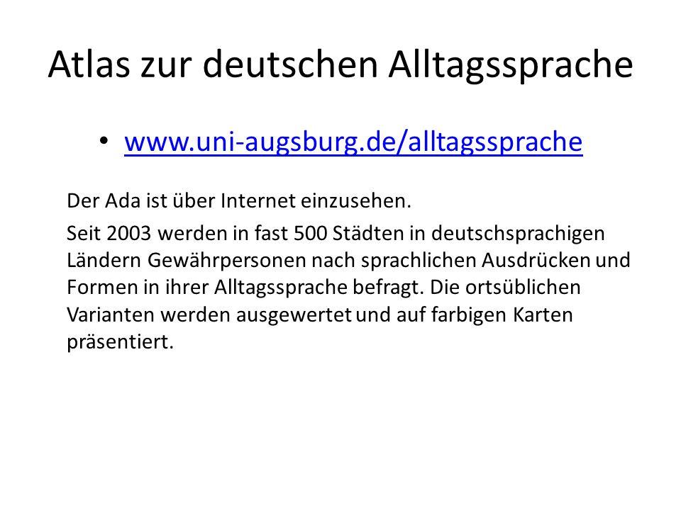 Atlas zur deutschen Alltagssprache www.uni-augsburg.de/alltagssprache Der Ada ist über Internet einzusehen. Seit 2003 werden in fast 500 Städten in de