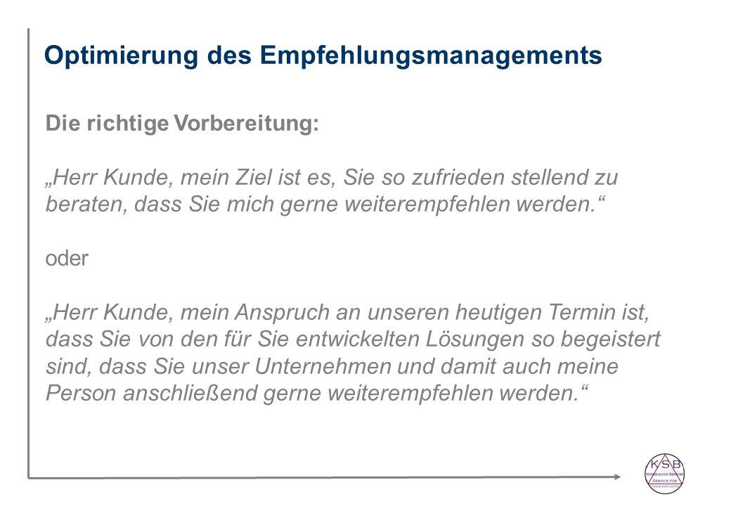 Optimierung des Empfehlungsmanagements Die richtige Vorbereitung: Herr Kunde, mein Ziel ist es, Sie so zufrieden stellend zu beraten, dass Sie mich gerne weiterempfehlen werden.