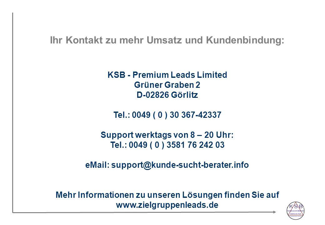 Ihr Kontakt zu mehr Umsatz und Kundenbindung: KSB - Premium Leads Limited Grüner Graben 2 D-02826 Görlitz Tel.: 0049 ( 0 ) 30 367-42337 Support werktags von 8 – 20 Uhr: Tel.: 0049 ( 0 ) 3581 76 242 03 eMail: support@kunde-sucht-berater.info Mehr Informationen zu unseren Lösungen finden Sie auf www.zielgruppenleads.de