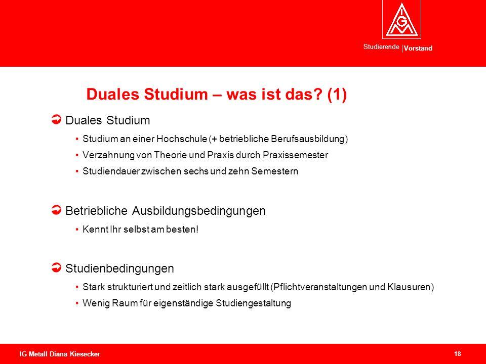 Vorstand Studierende 18 IG Metall Diana Kiesecker Duales Studium – was ist das? (1) Duales Studium Studium an einer Hochschule (+ betriebliche Berufsa