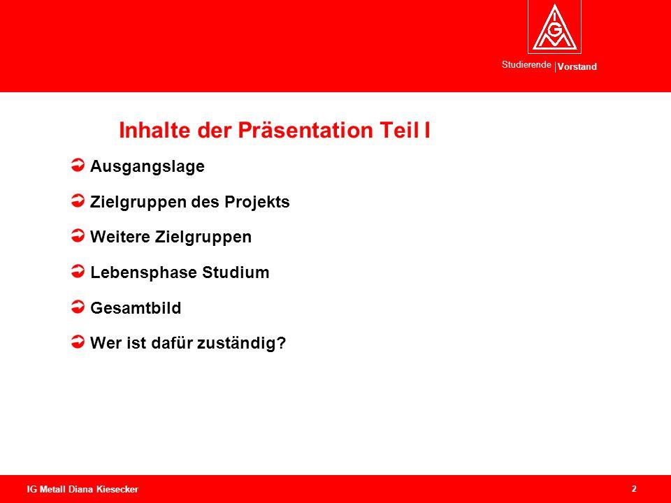 Vorstand Studierende 2 IG Metall Diana Kiesecker Inhalte der Präsentation Teil I Ausgangslage Zielgruppen des Projekts Weitere Zielgruppen Lebensphase