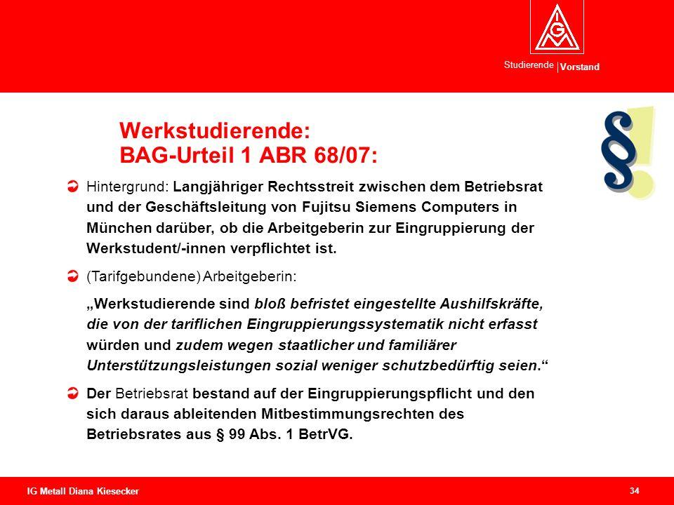Vorstand Studierende 34 IG Metall Diana Kiesecker Werkstudierende: BAG-Urteil 1 ABR 68/07: Hintergrund: Langjähriger Rechtsstreit zwischen dem Betrieb