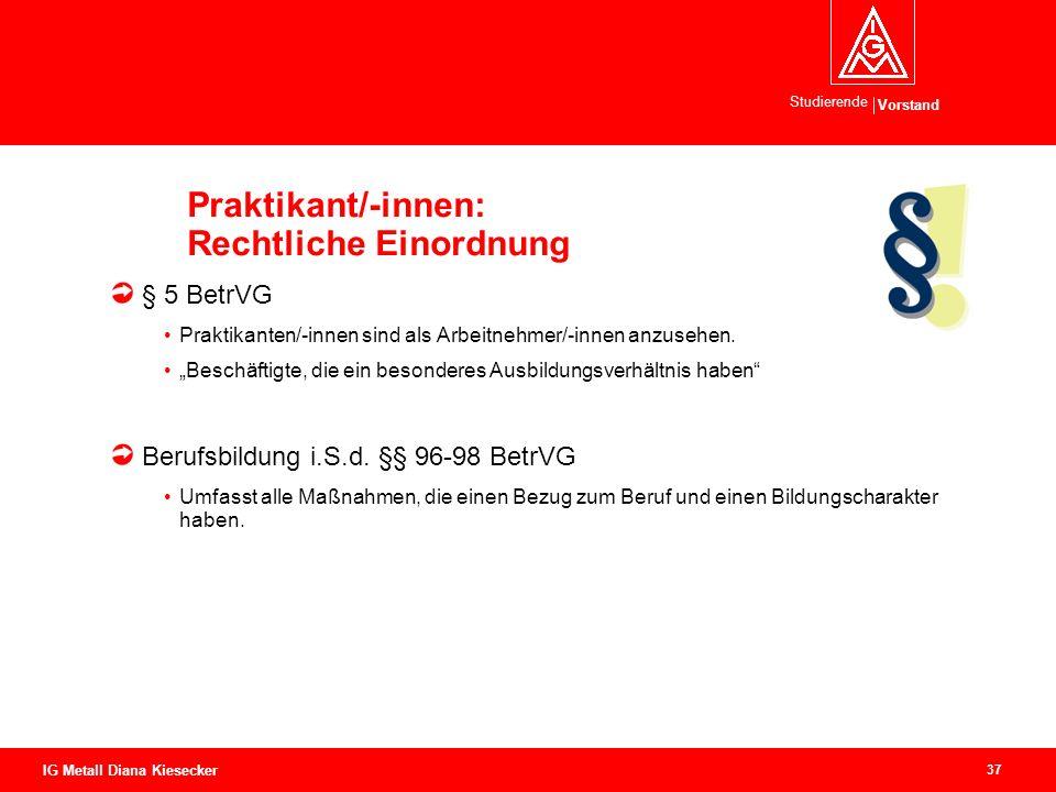 Vorstand Studierende 37 IG Metall Diana Kiesecker Praktikant/-innen: Rechtliche Einordnung § 5 BetrVG Praktikanten/-innen sind als Arbeitnehmer/-innen