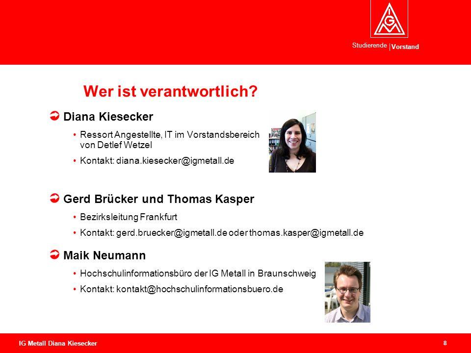 Vorstand Studierende 8 IG Metall Diana Kiesecker Wer ist verantwortlich? Diana Kiesecker Ressort Angestellte, IT im Vorstandsbereich von Detlef Wetzel
