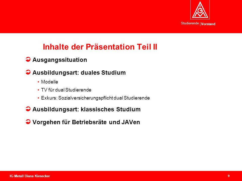 Vorstand Studierende 9 IG Metall Diana Kiesecker Inhalte der Präsentation Teil II Ausgangssituation Ausbildungsart: duales Studium Modelle TV für dual
