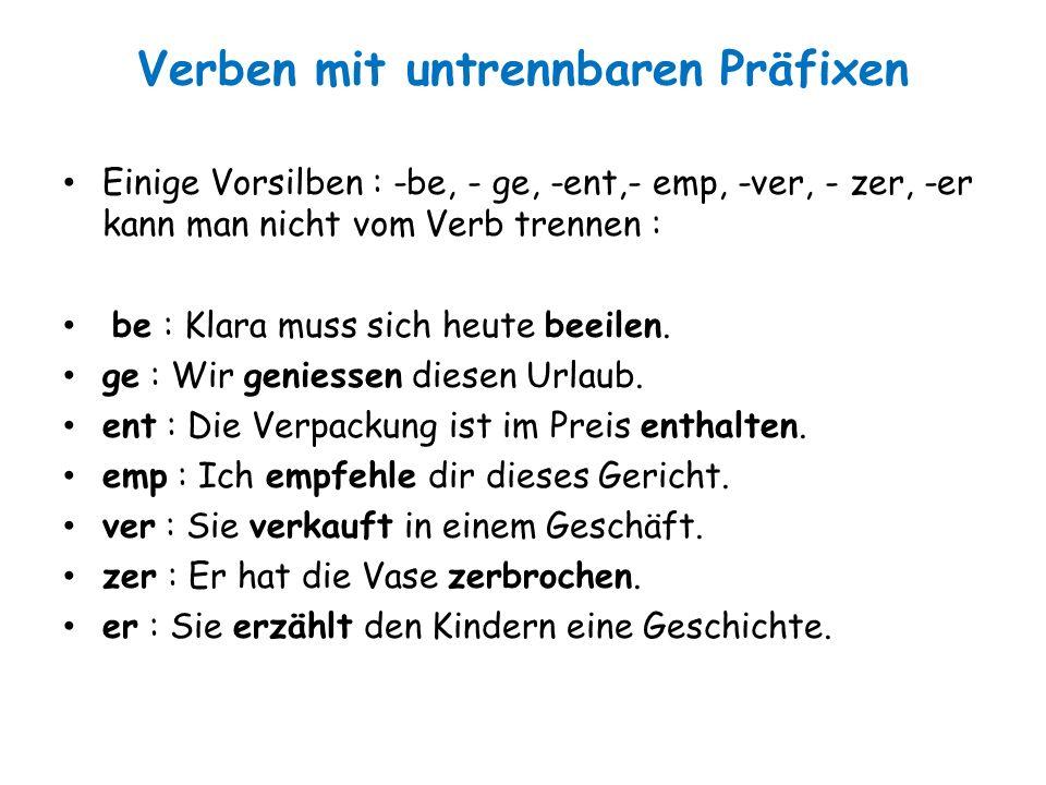 Verben mit untrennbaren Präfixen Einige Vorsilben : -be, - ge, -ent,- emp, -ver, - zer, -er kann man nicht vom Verb trennen : be : Klara muss sich heu