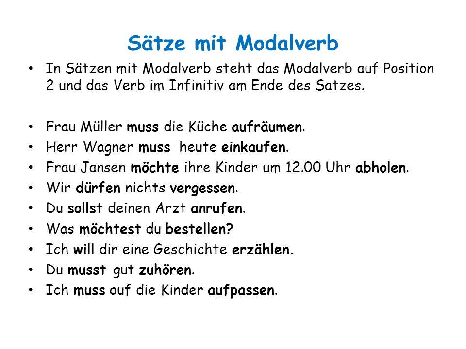 Sätze mit Modalverb In Sätzen mit Modalverb steht das Modalverb auf Position 2 und das Verb im Infinitiv am Ende des Satzes. Frau Müller muss die Küch