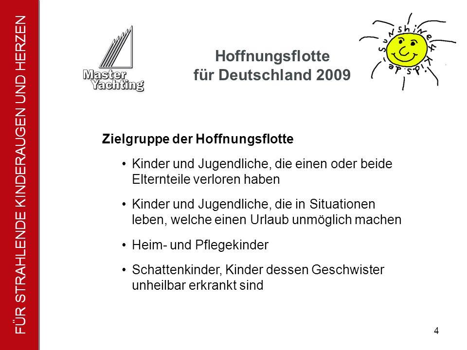 FÜR STRAHLENDE KINDERAUGEN UND HERZEN Hoffnungsflotte für Deutschland 2009 4 Zielgruppe der Hoffnungsflotte Kinder und Jugendliche, die einen oder beide Elternteile verloren haben Kinder und Jugendliche, die in Situationen leben, welche einen Urlaub unmöglich machen Heim- und Pflegekinder Schattenkinder, Kinder dessen Geschwister unheilbar erkrankt sind