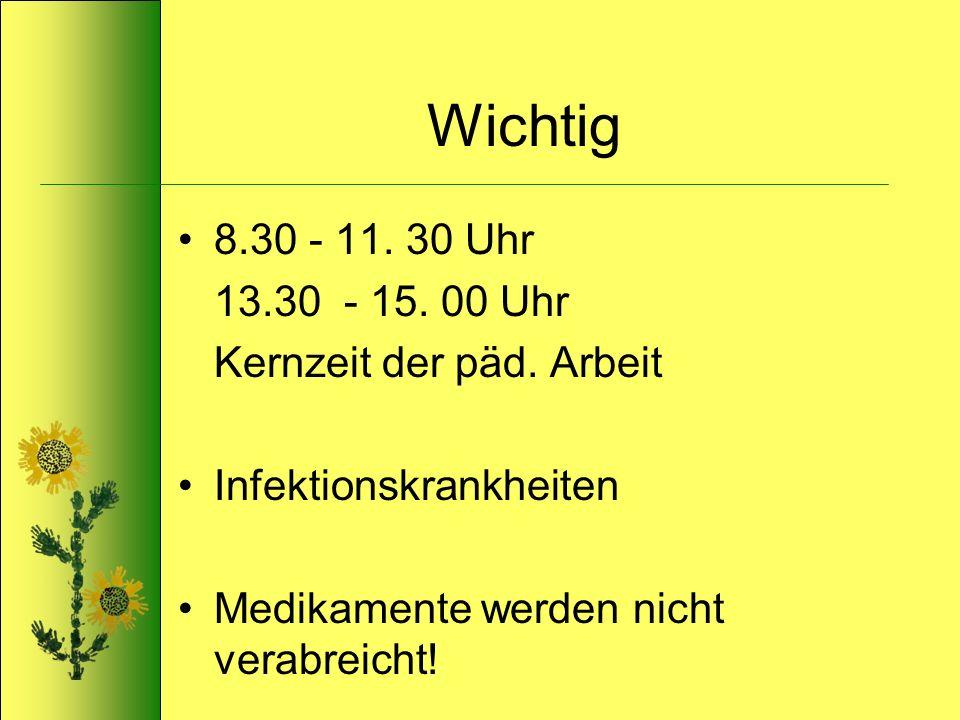 Wichtig 8.30 - 11. 30 Uhr 13.30 - 15. 00 Uhr Kernzeit der päd. Arbeit Infektionskrankheiten Medikamente werden nicht verabreicht!