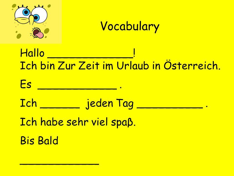 Vocabulary Hallo _____________. Ich bin Zur Zeit im Urlaub in Österreich.