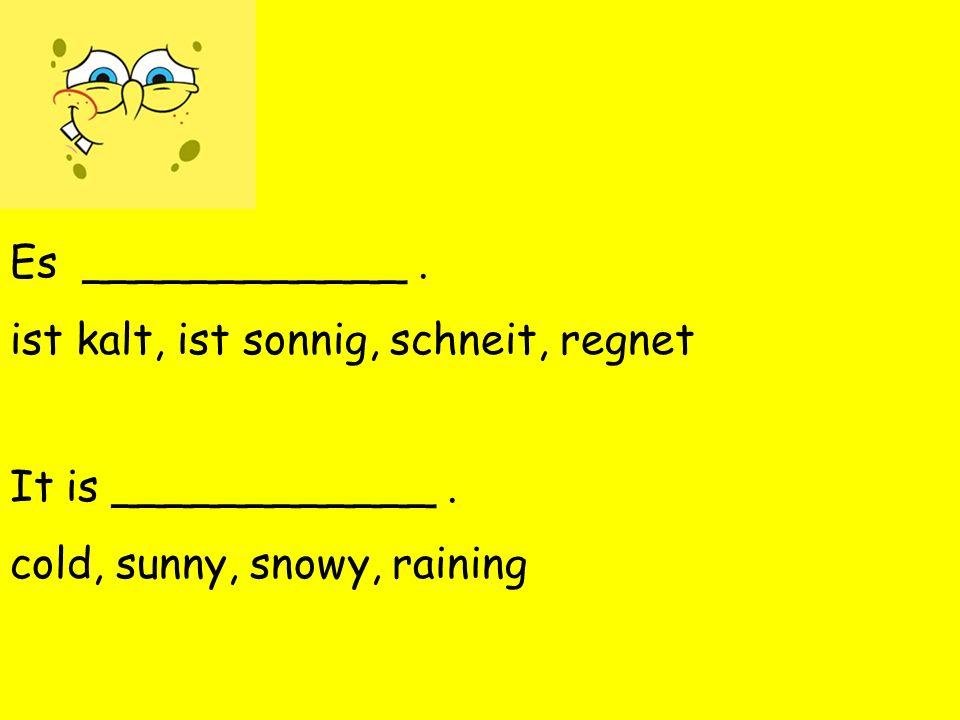 Es ____________. ist kalt, ist sonnig, schneit, regnet It is ____________.