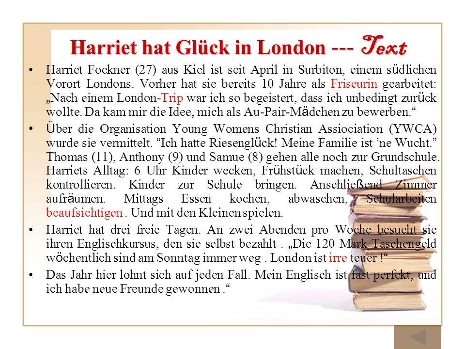 Harriet hat Glück in London --- Text Harriet Fockner (27) aus Kiel ist seit April in Surbiton, einem s ü dlichen Vorort Londons. Vorher hat sie bereit