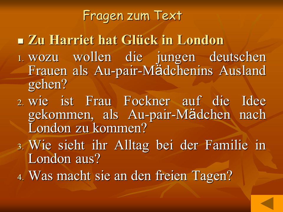 Fragen zum Text Zu Harriet hat Glück in London Zu Harriet hat Glück in London 1. wozu wollen die jungen deutschen Frauen als Au-pair-M ä dchenins Ausl