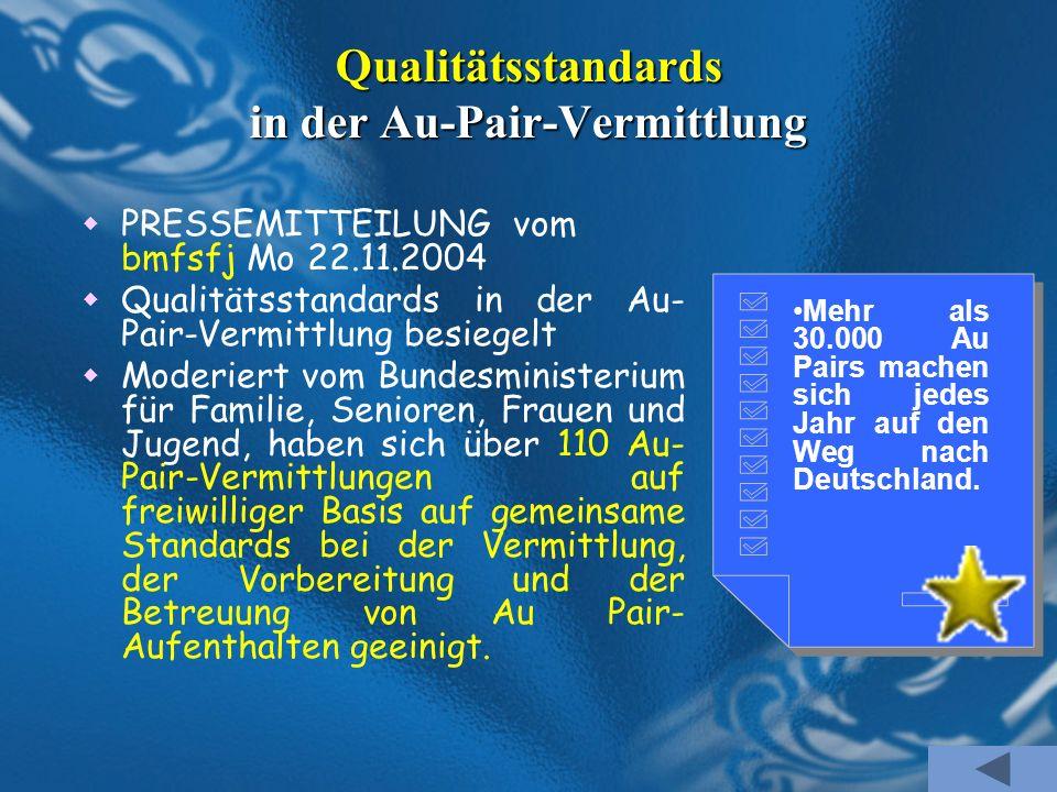 Qualitätsstandards in der Au-Pair-Vermittlung PRESSEMITTEILUNG vom bmfsfj Mo 22.11.2004 Qualitätsstandards in der Au- Pair-Vermittlung besiegelt Moder