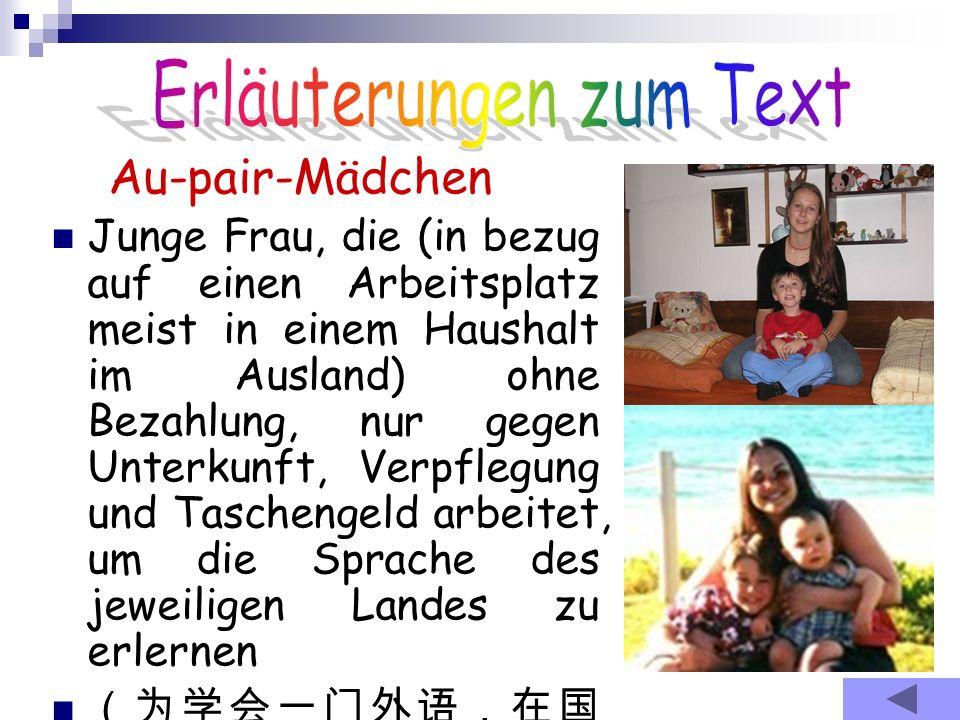 Au-pair-Mädchen Junge Frau, die (in bezug auf einen Arbeitsplatz meist in einem Haushalt im Ausland) ohne Bezahlung, nur gegen Unterkunft, Verpflegung