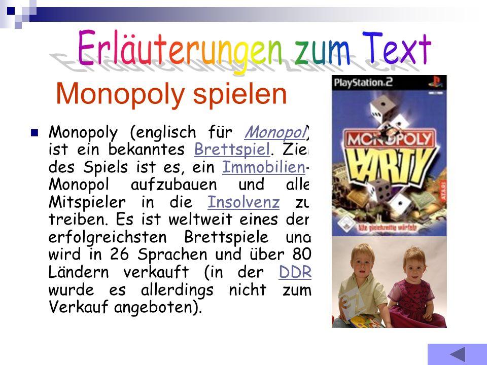 Monopoly spielen Monopoly (englisch für Monopol) ist ein bekanntes Brettspiel. Ziel des Spiels ist es, ein Immobilien- Monopol aufzubauen und alle Mit
